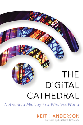 The Digital Cathedral: Networked Ministry in a Wireless World - Anderson, Keith, M.D., and Drescher, Elizabeth (Foreword by)