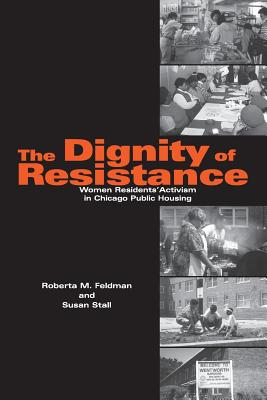 The Dignity of Resistance: Women Residents' Activism in Chicago Public Housing - Feldman, Roberta M