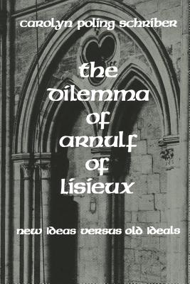 The Dilemma of Arnulf of Lisieux: New Ideas Versus Old Ideals - Schriber, Carolyn Poling