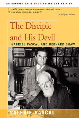 The Disciple and His Devil: Gabriel Pascal Bernard Shaw - Pascal, Valerie