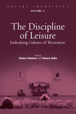 The Discipline of Leisure: Embodying Cultures of 'recreation' - Coleman, Simon (Editor), and Kohn, Tamara (Editor)
