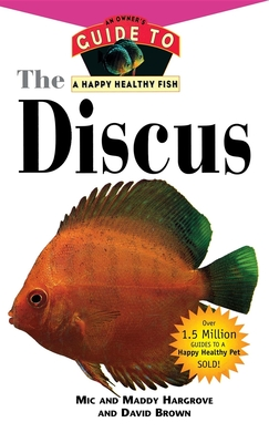 The Discus: An Owner's Guide to a Happy Healthy Fish - Hargrove, MIC, and Hargrove, Maddy, and Brown, David