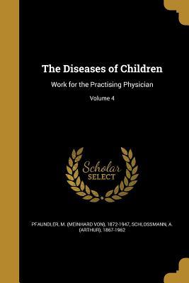 The Diseases of Children: Work for the Practising Physician; Volume 4 - Pfaundler, M (Meinhard Von) 1872-1947 (Creator), and Schlossmann, A (Arthur) 1867-1962 (Creator)