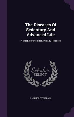 The Diseases of Sedentary and Advanced Life: A Work for Medical and Lay Readers - Fothergill, J Milner