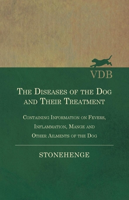 The Diseases of the Dog and Their Treatment - Containing Information on Fevers, Inflammation, Mange and Other Ailments of the Dog - Stonehenge