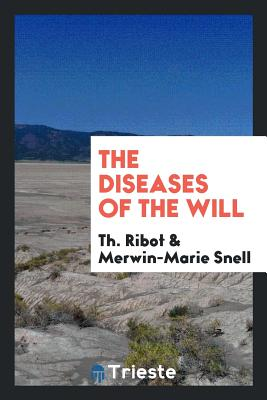 The Diseases of the Will - Ribot, Theodule Armand, and Snell, Merwin-Marie