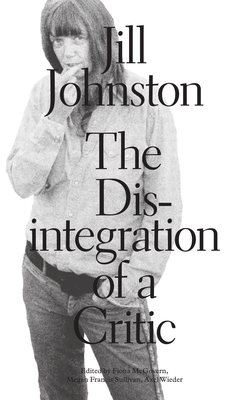The Disintegration of a Critic - Johnston, Jill, and McGovern, Fiona (Editor), and Sullivan, Megan Francis (Editor)
