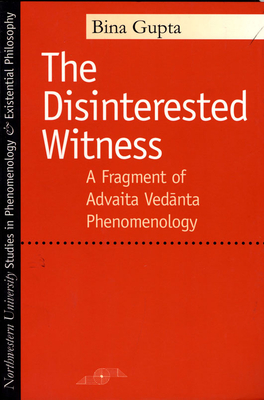 The Disinterested Witness: A Fragment of Advaita Vedanta Phenomenology - Gupta, Bina
