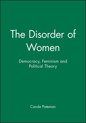 The Disorder of Women: Democracy, Feminism and Political Theory - Pateman, Carole