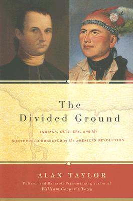 The Divided Ground: Indians, Settlers, and the Northern Borderland of the American Revolution - Taylor, Alan