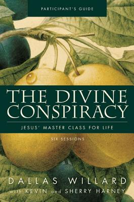 The Divine Conspiracy Participant's Guide: Jesus' Master Class for Life - Willard, Dallas, Professor, and Harney, Kevin, and Harney, Sherry