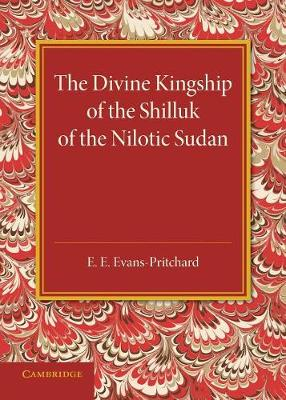 The Divine Kingship of the Shilluk of the Nilotic Sudan: The Frazer Lecture 1948 - Evans-Pritchard, E. E.
