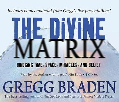 The Divine Matrix: Bridging Time, Space, Miracles, and Belief - Braden, Gregg