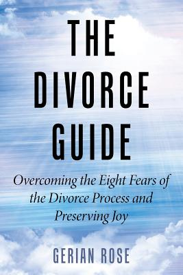 The Divorce Guide: Overcoming the Eight Fears of the Divorce Process and Preserving Joy - Gerian Rose