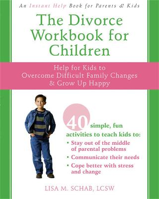 The Divorce Workbook for Children: Help for Kids to Overcome Difficult Family Changes & Grow Up Happy - Schab, Lisa M, Lcsw