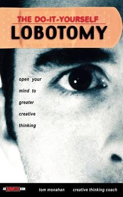 The Do It Yourself Lobotomy: Open Your Mind to Greater Creative Thinking - Monahan, Tom