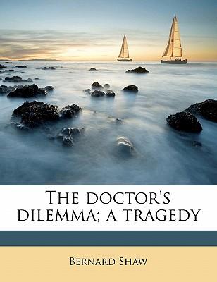 The Doctor's Dilemma; A Tragedy - Shaw, Bernard