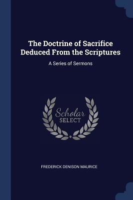 The Doctrine of Sacrifice Deduced from the Scriptures: A Series of Sermons - Maurice, Frederick Denison