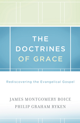 The Doctrines of Grace: Rediscovering the Evangelical Gospel - Boice, James Montgomery, and Ryken, Philip Graham, and Sproul, R C (Foreword by)