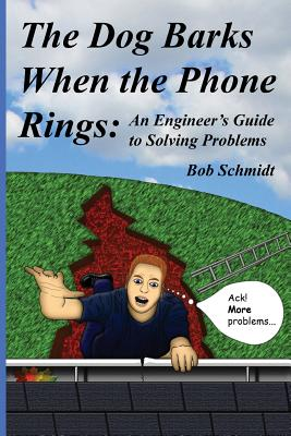 The Dog Barks When the Phone Rings: An Engineer's Guide to Solving Problems - Schmidt, Bob