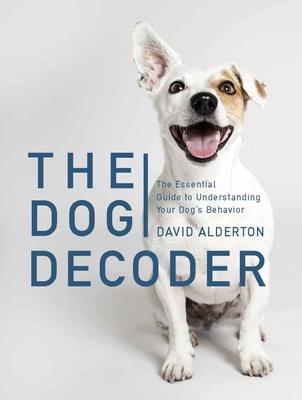 The Dog Decoder: The Essential Guide to Understanding Your Dog's Behavior - Alderton, David