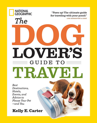 The Dog Lover's Guide to Travel: Best Destinations, Hotels, Events, and Advice to Please Your Pet - And You - Carter, Kelly