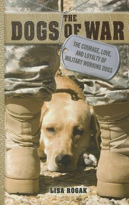 The Dogs of War: The Courage, Love, and Loyalty of Military Working Dogs - Rogak, Lisa