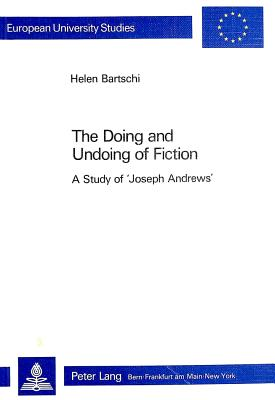 The Doing and Undoing of Fiction: A Study of Joseph Andrews - Bartschi, Helen