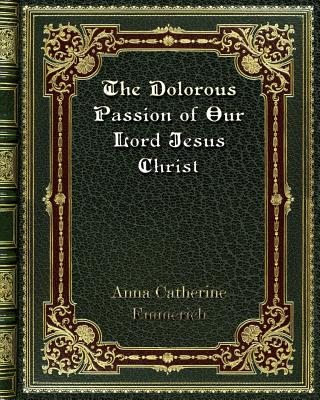 The Dolorous Passion of Our Lord Jesus Christ - Emmerich, Anna Catherine