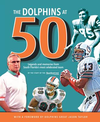 The Dolphins at 50: Legends and Memories from South Florida's Most Celebrated Team - Sun-Sentinel, and Hyde, Dave (Introduction by), and Taylor, Jason (Foreword by)