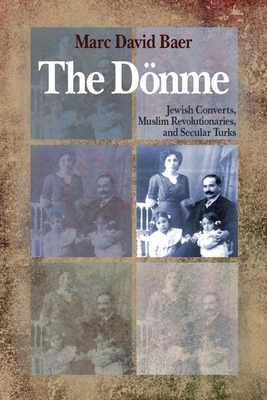 The Donme: Jewish Converts, Muslim Revolutionaries, and Secular Turks - Baer, Marc David