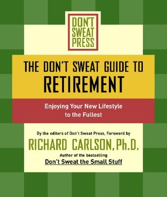 The Don't Sweat Guide to Retirement: Enjoying Your New Lifestyle to the Fullest - Carlson, Richard (Foreword by), and Don't Sweat Press (Editor)