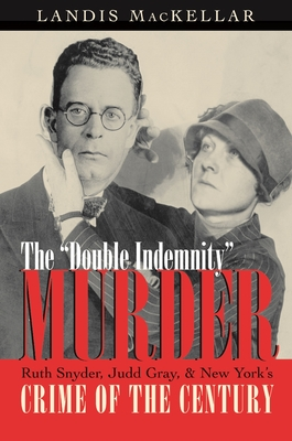 The Double Indemnity Murder: Ruth Snyder, Judd Gray, and New York's Crime of the Century - Mackellar, Landis