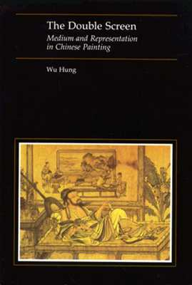 The Double Screen: Medium and Representation in Chinese Painting - Hung, Wu, Prof.