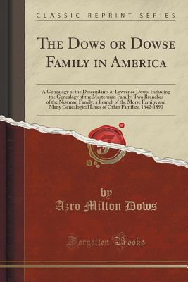 The Dows or Dowse Family in America: A Genealogy of the Descendants of Lawrence Dows, Including the Genealogy of the Masterman Family, Two Branches of the Newman Family, a Branch of the Morse Family, and Many Genealogical Lines of Other Families, 1642-189 - Dows, Azro Milton