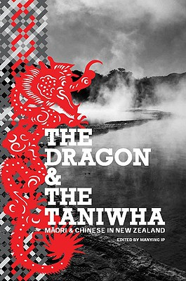 The Dragon and the Taniwha: Maori and Chinese in New Zealand - Ip, Manying (Editor)