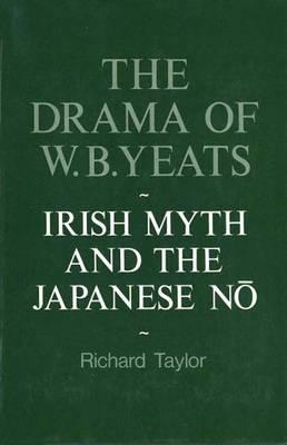 The Drama of W.B. Yeats: Irish Myth and the Japanese No - Taylor, Richard