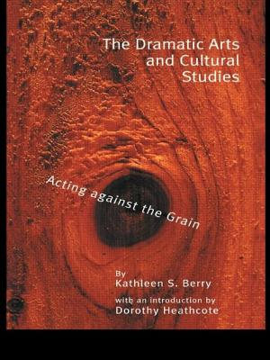 The Dramatic Arts and Cultural Studies: Educating Against the Grain - Berry, Kathleen S