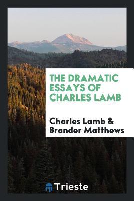 The Dramatic Essays of Charles Lamb - Lamb, Charles, and Matthews, Brander