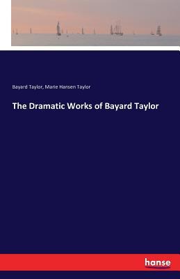The Dramatic Works of Bayard Taylor - Taylor, Bayard