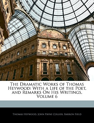 The Dramatic Works of Thomas Heywood: With a Life of the Poet, and Remarks on His Writings, Volume 6 - Heywood, Thomas, Professor, and Collier, John Payne, and Field, Barron