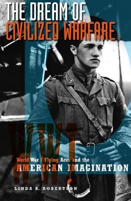 The Dream of Civilized Warfare: World War I Flying Aces and the American Imagination - Robertson, Linda R