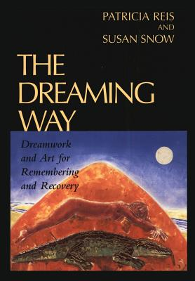 The Dreaming Way: Dreamwork and Art for Remembering and Recovery - Reis, Patricia, and Rais, Patricia, and Snow, Susan