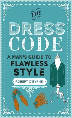 The Dress Code: A Man's Guide to Flawless Style - O'Byrne, Robert