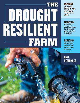 The Drought-Resilient Farm: Improve Your Soil's Ability to Hold and Supply Moisture for Plants; Maintain Feed and Drinking Water for Livestock When Rainfall Is Limited; Redesign Agricultural Systems to Fit Semi-Arid Climates - Strickler, Dale