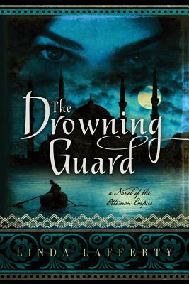 The Drowning Guard: A Novel of the Ottoman Empire - Lafferty, Linda