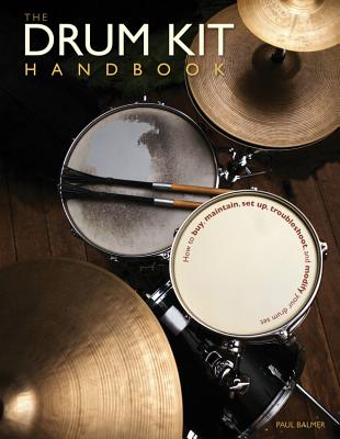 The Drum Kit Handbook: How to Buy, Maintain, Set Up, Troubleshoot, and Modify Your Drum Set - Balmer, Paul, and Smith, Chad (Foreword by), and Gadd, Steve (Foreword by)