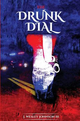 The Drunk Dial: ...and Driving Under the Influence - Johnson III, J Wesley
