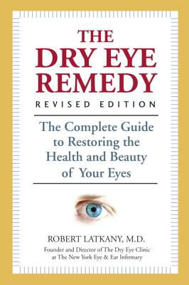 The Dry Eye Remedy: The Complete Guide to Restoring the Health and Beauty of Your Eyes - Latkany, Robert