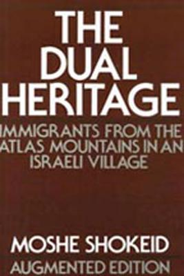 The Dual Heritage: Immigrants from the Atlas Mountains in an Israeli Village - Shokeid, Moshe